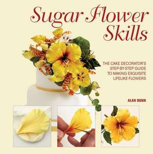 Sugar Flower Skills:  The Cake Decorator's Step-By-Step Guide to Making Exquisite Lifelike Flowers de Alan Dunn