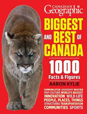 Canadian Geographic Biggest and Best of Canada:  1000 Facts and Figures de Aaron Kylie