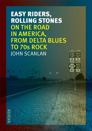 Easy Riders, Rolling Stones: On the Road in America, from Delta Blues to 70s Rock de John Scanlan