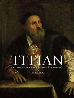 Titian: And the End of the Venetian Renaissance de Tom Nichols