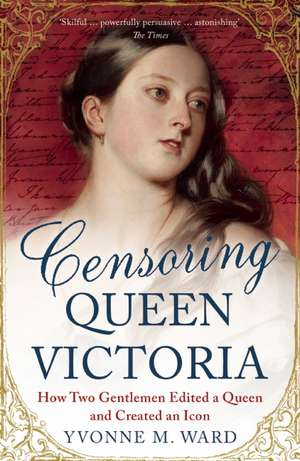 Censoring Queen Victoria: How Two Gentlemen Edited a Queen and Created an Icon de Yvonne M. Ward