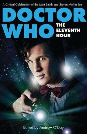 Doctor Who, the Eleventh Hour:  A Critical Celebration of the Matt Smith and Steven Moffat Era de ANDREW O'DAY