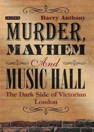 Murder, Mayhem and Music Hall: The Dark Side of Victorian London de Barry Anthony