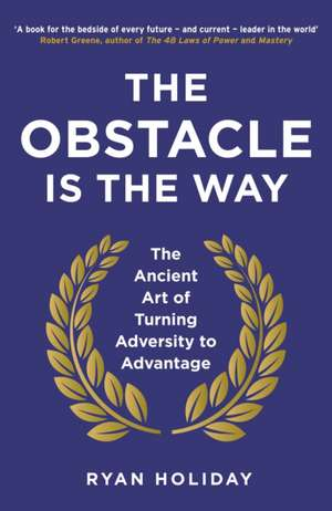The Obstacle is the Way: The Ancient Art of Turning Adversity to Advantage de Ryan Holiday