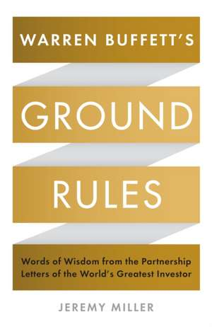 Warren Buffett's Ground Rules: Words of Wisdom from the Partnership Letters of the World's Greatest Investor de Jeremy Miller