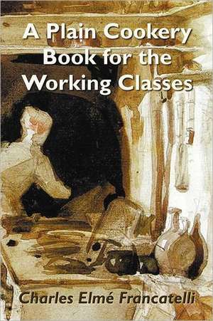 A Plain Cookery Book for the Working Classes de Charles Elm Francatelli