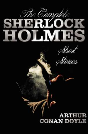 The Complete Sherlock Holmes Short Stories - Unabridged - The Adventures of Sherlock Holmes, the Memoirs of Sherlock Holmes, the Return of Sherlock Ho imagine
