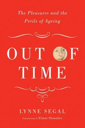 Out of Time:  The Pleasures and the Perils of Ageing de Lynne Segal