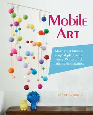 Mobile Art: Make your home a magical place with these 35 beautiful hanging decorations de Clare Youngs