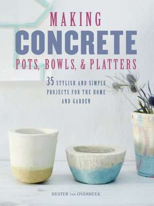 Making Concrete Pots, Bowls, and Platters: 35 stylish and simple projects for the home and garden de Hester van Overbeek