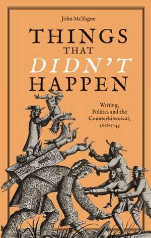 Things that Didn`t Happen – Writing, Politics and the Counterhistorical, 1678–1743 de John Mctague