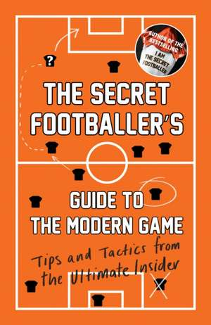 The Secret Footballer's Guide to the Modern Game: Tips and Tactics from the Ultimate Insider de Secret Footballer