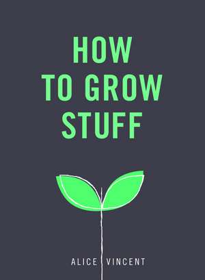 How to Grow Stuff de Alice Vincent