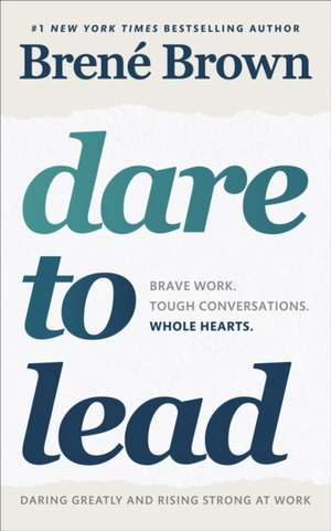 Dare to Lead: Brave Work. Tough Conversations. Whole Hearts. de Brené Brown