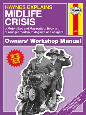 Haynes Explains: The Midlife Crisis Owners' Workshop Manual: Motorbikes and Maseratis * Body Art * Younger Models, * Jaguars and Cougars de Boris Starling