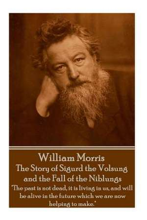 William Morris - The Story of Sigurd the Volsung and the Fall of the Niblungs de William Morris