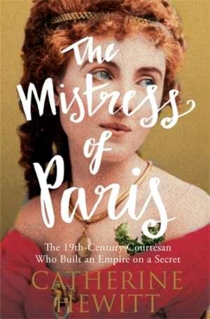 The Mistress of Paris: The 19th-Century Courtesan Who Built an Empire on a Secret de Catherine Hewitt