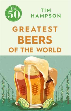 The 50 Greatest Beers of the World de Tim Hampson