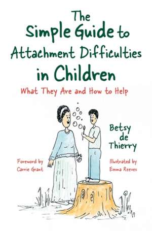 The Simple Guide to Attachment Difficulties in Children: What They Are and How to Help de Betsy de de Thierry