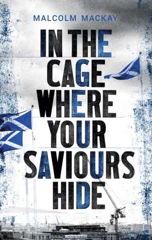 In the Cage Where Your Saviours Hide de Malcolm MacKay