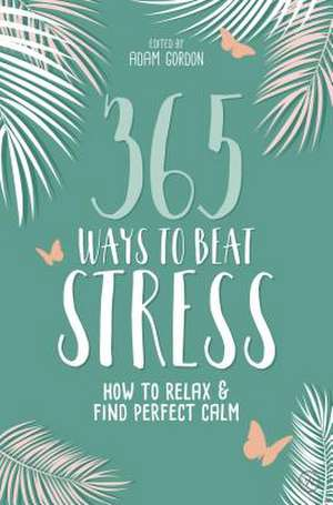 365 Ways to Beat Stress: How to Relax & Find Perfect Calm de Adam Gordon