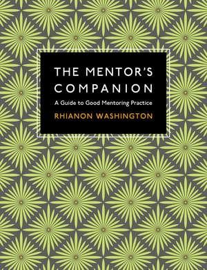The Mentor's Companion: A Guide to Good Mentoring Practice de Rhianon Washington