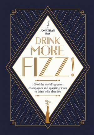 Drink More Fizz: 100 of the World's Greatest Champagnes and Sparkling Wines to Drink with Abandon imagine
