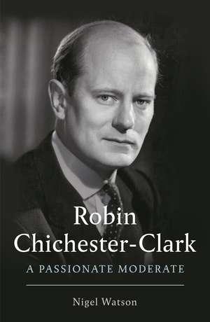 Robin Chichester-Clark: A Passionate Moderate de Nigel Watson