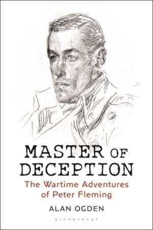 Master of Deception: The Wartime Adventures of Peter Fleming de Alan Ogden