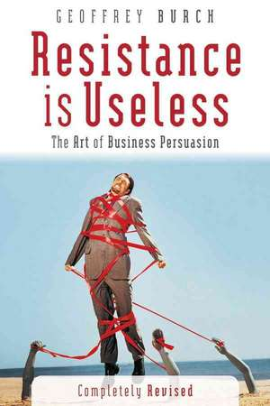 Resistance is Useless: The Art of Business Persuasion de Geoff Burch