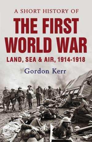 A Short History Of The First World War de Gordon Kerr