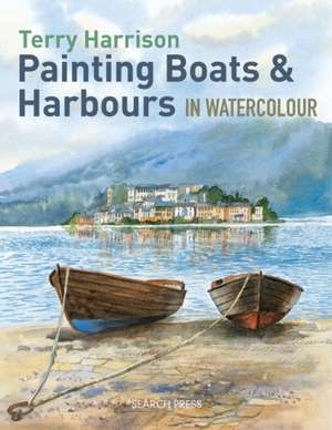 Painting Boats & Harbours in Watercolour de Terry Harrison