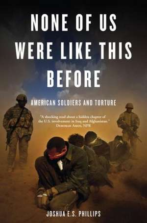None of Us Were Like This Before:  American Soldiers and Torture de Joshua E. S. Phillips