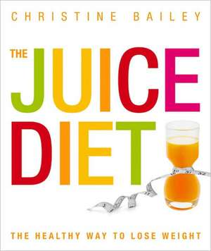 The Juice Diet:  Lose Weight, Detox, Tone Up, Stay Slim & Healthy de Christine Bailey