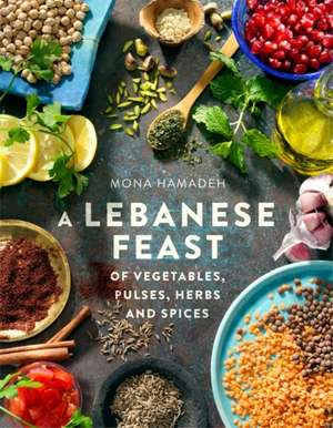 A Lebanese Feast of Vegetables, Pulses, Herbs and Spices de Mona Hamadeh