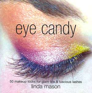 Eye Candy: 50 Easy Makeup Looks for Glam Lids and Luscious Lashes. Makeup de Linda Mason