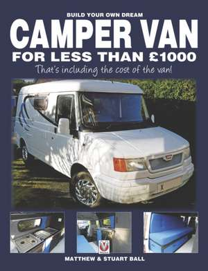 Build Your Own Dream Camper Van for Less Than 1000 Pounds:  - That's Including the Cost of the Van! de Matthew Ball