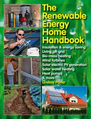 The Renewable Energy Home Handbook:  Insulation & Energy Saving, Living Off-Grid, Bio-Mass Heating, Wind Turbines, Solar Electric Pv Generation, Solar de Lindsay Porter