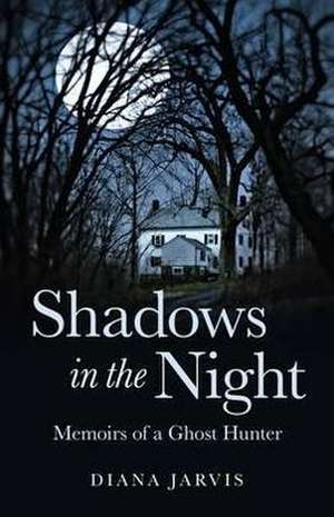 Shadows in the Night:  Memoirs of a Ghost Hunter de Diana Jarvis