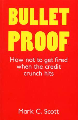 Bullet Proof: How Not to Get Fired When the Credit Crunch Hits de Mark Scott