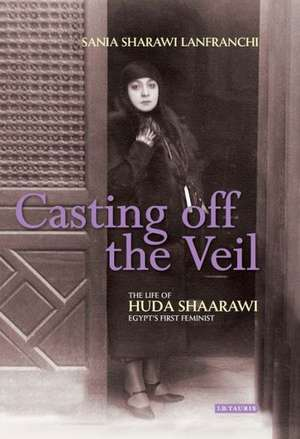 Casting Off the Veil:  The Life of Huda Shaarawi, Egypt's First Feminist de Sania Sharawi Lanfranchi