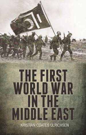 The First World War in the Middle East de Kristian Coates Ulrichsen