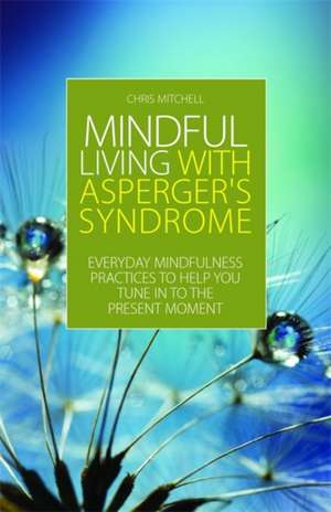 Mindful Living with Asperger's Syndrome:  Everyday Mindfulness Practices to Help You Tune in to the Present Moment de Chris Mitchell