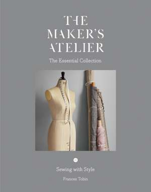 The Maker's Atelier: The Essential Collection: Sewing with Style imagine