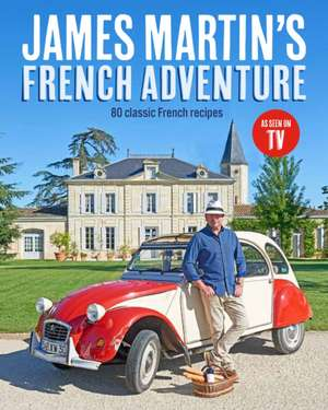 James Martin's French Adventure: 80 Classic French Recipes de James Martin