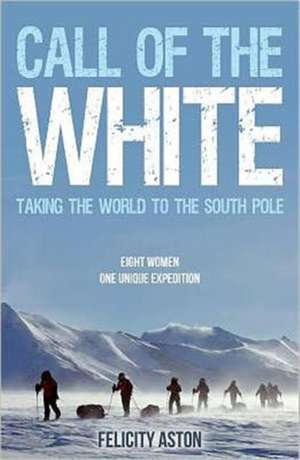 Call of the White:  Taking the World to the South Pole de Felicity Aston