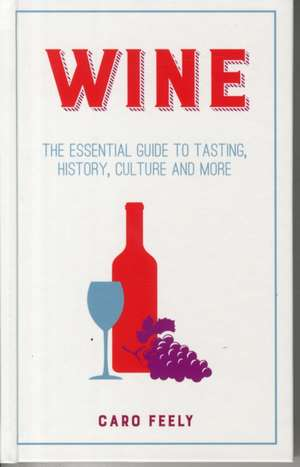 Wine: The Essential Guide to Tasting, History, Culture and More de Caro Feely