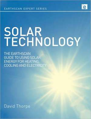 Solar Technology:  The Earthscan Expert Guide to Using Solar Energy for Heating, Cooling and Electricity de Dave Thorpe