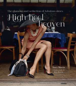High Heel Heaven: The glamour and seduction of fabulous shoes de Tracy Martin
