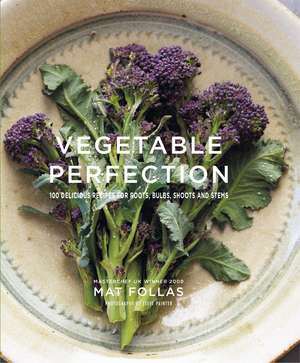 Vegetable Perfection: 100 delicious recipes for roots, bulbs, shoots and stems de Mat Follas